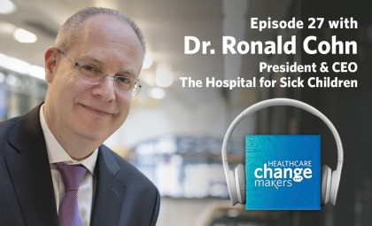 Episode 27: Dr. Ronald Cohn, President and CEO, The Hospital for Sick Children is never far from his research or his patients